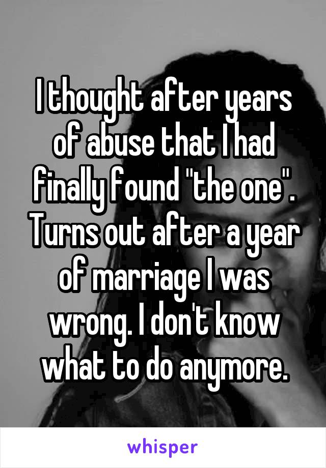 "I thought after years of abuse that I had finally found ""the one"". Turns out after a year of marriage I was wrong. I don't know what to do anymore."