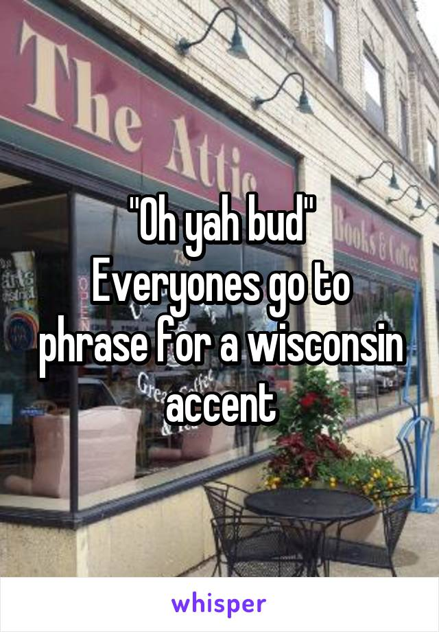 """Oh yah bud"" Everyones go to phrase for a wisconsin accent"