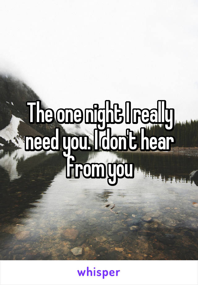 The one night I really need you. I don't hear from you