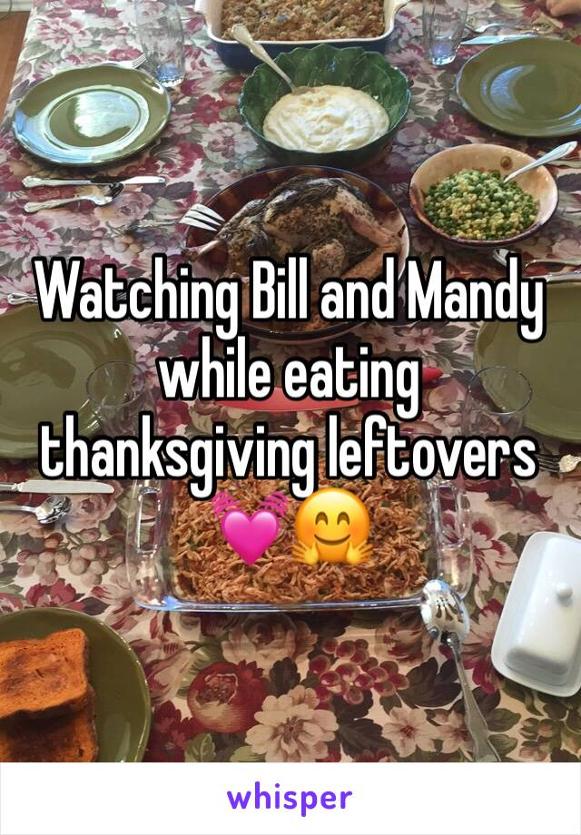 Watching Bill and Mandy while eating thanksgiving leftovers 💓🤗