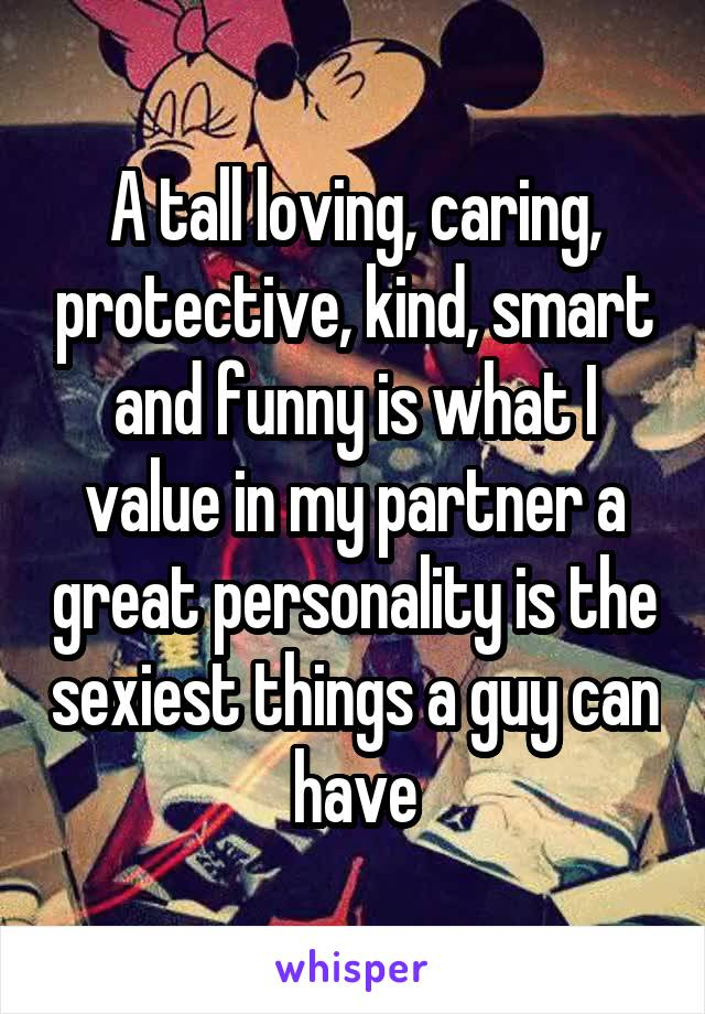 A tall loving, caring, protective, kind, smart and funny is what I value in my partner a great personality is the sexiest things a guy can have