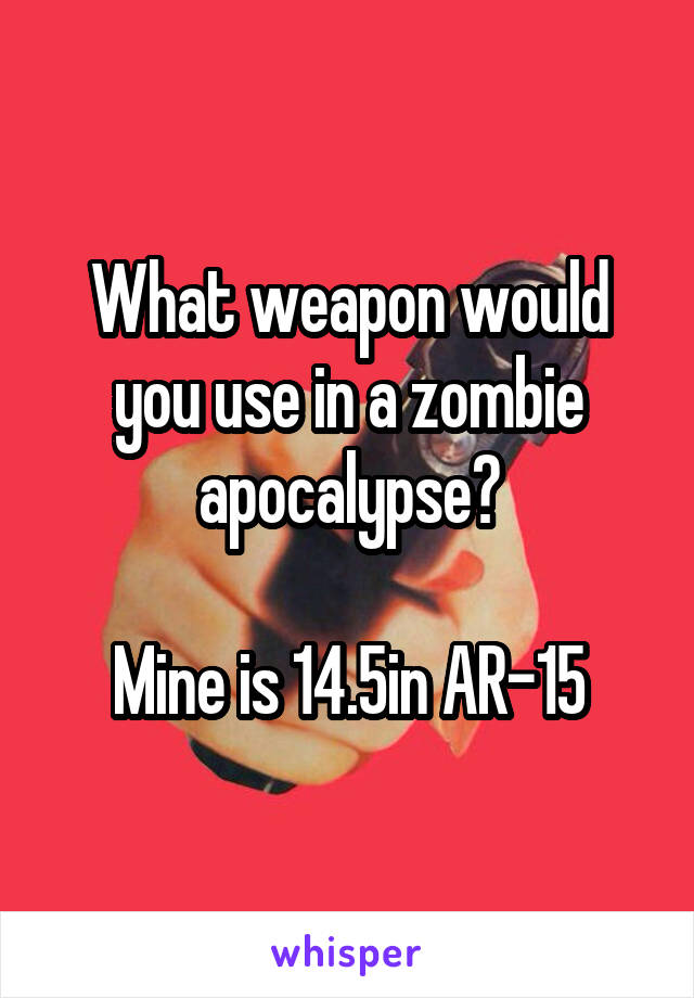 What weapon would you use in a zombie apocalypse?  Mine is 14.5in AR-15