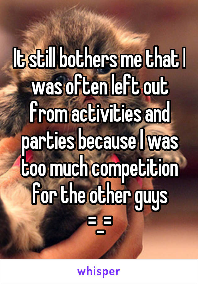 It still bothers me that I was often left out from activities and parties because I was too much competition for the other guys =_=