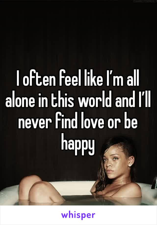 I often feel like I'm all alone in this world and I'll never find love or be happy