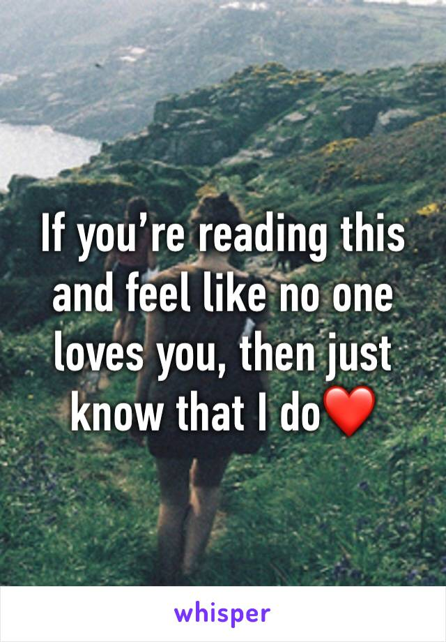 If you're reading this and feel like no one loves you, then just know that I do❤️