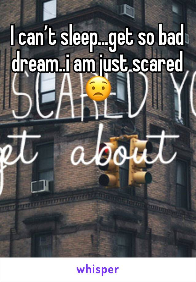 I can't sleep...get so bad dream..i am just scared 😟