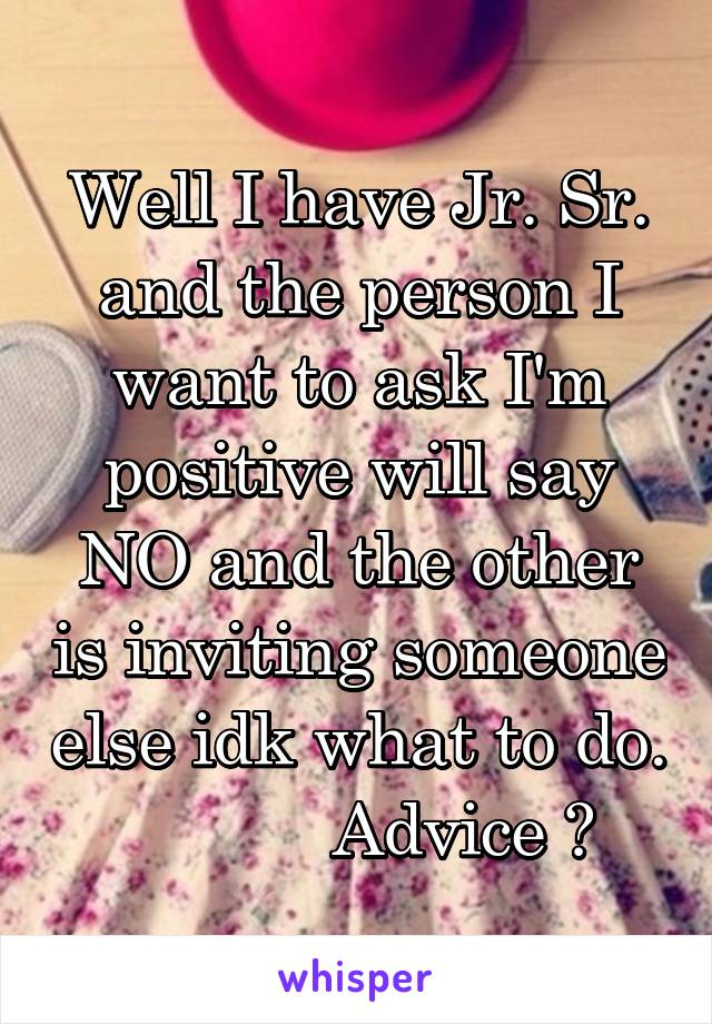 Well I have Jr. Sr. and the person I want to ask I'm positive will say NO and the other is inviting someone else idk what to do.             Advice ?