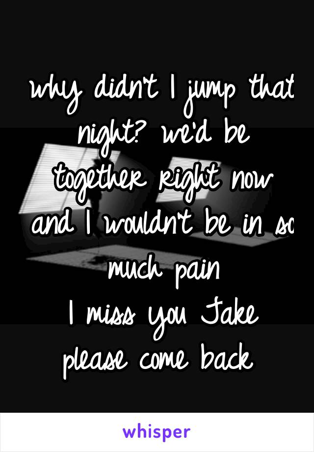 why didn't I jump that night? we'd be together right now and I wouldn't be in so much pain I miss you Jake please come back