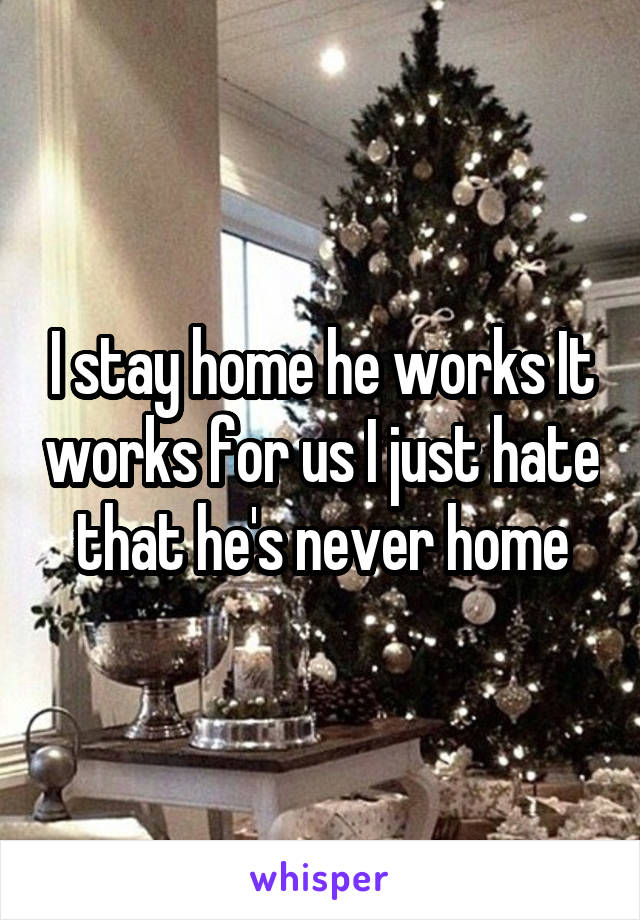 I stay home he works It works for us I just hate that he's never home