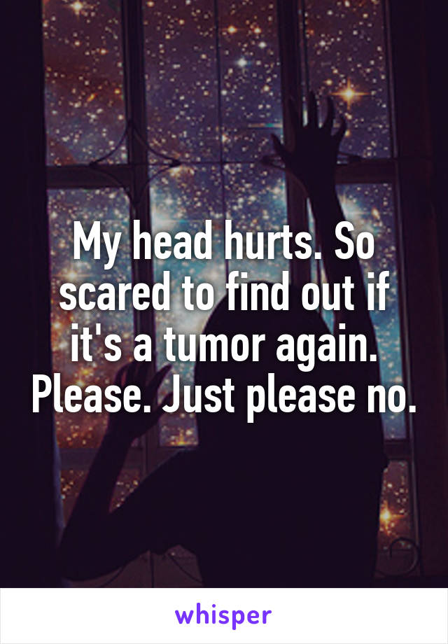My head hurts. So scared to find out if it's a tumor again. Please. Just please no.