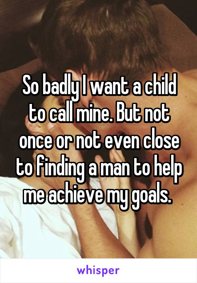 So badly I want a child to call mine. But not once or not even close to finding a man to help me achieve my goals.