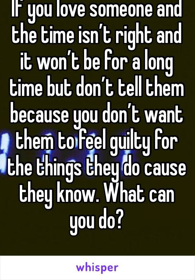 If you love someone and the time isn't right and it won't be for a long time but don't tell them because you don't want them to feel guilty for the things they do cause they know. What can you do?
