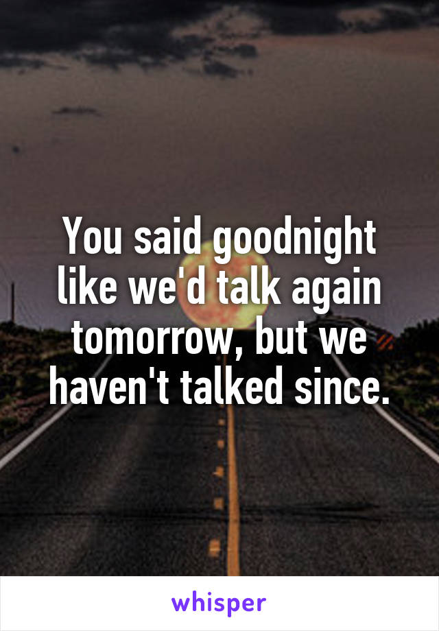 You said goodnight like we'd talk again tomorrow, but we haven't talked since.