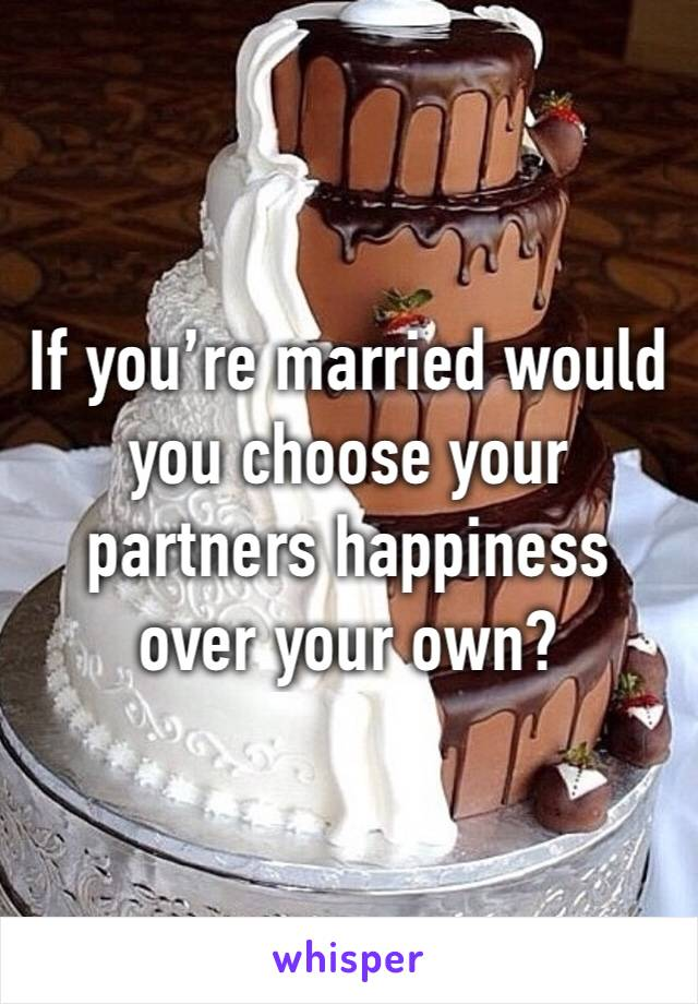 If you're married would you choose your partners happiness over your own?