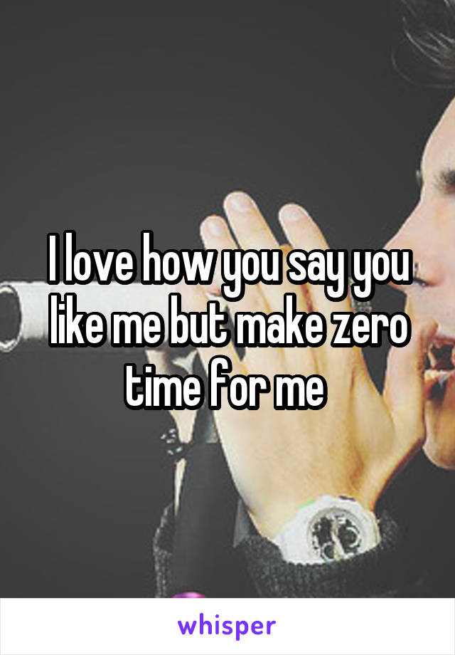 I love how you say you like me but make zero time for me