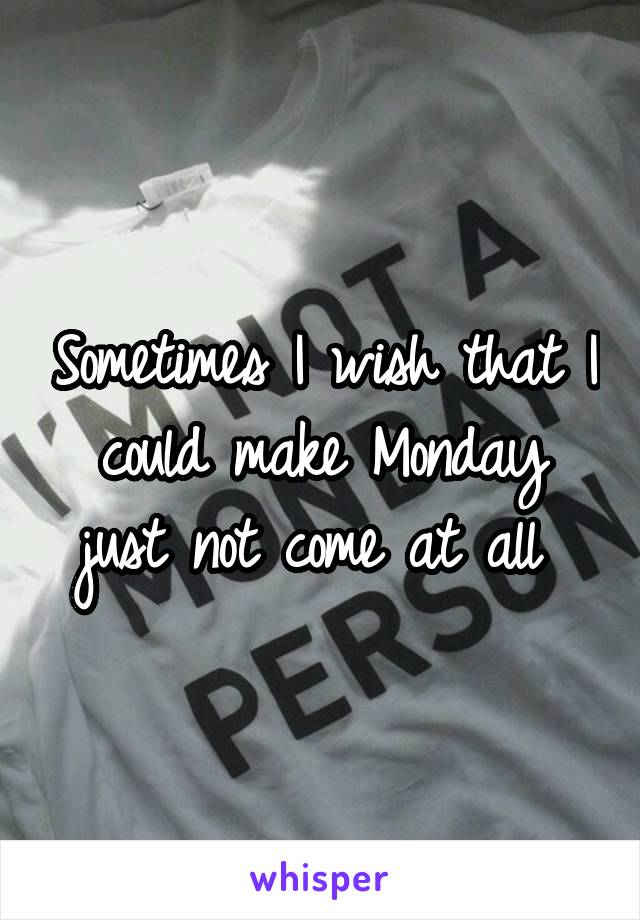 Sometimes I wish that I could make Monday just not come at all