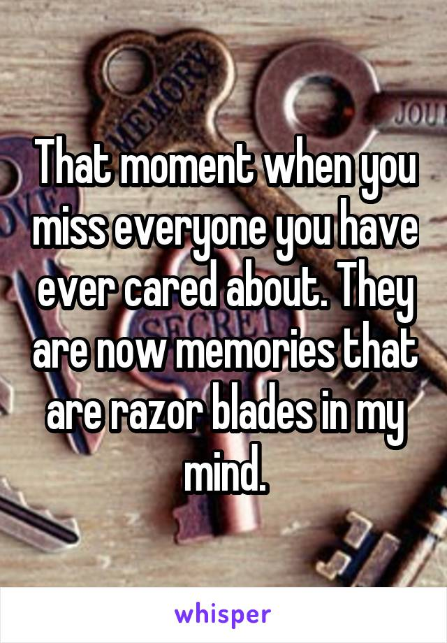 That moment when you miss everyone you have ever cared about. They are now memories that are razor blades in my mind.