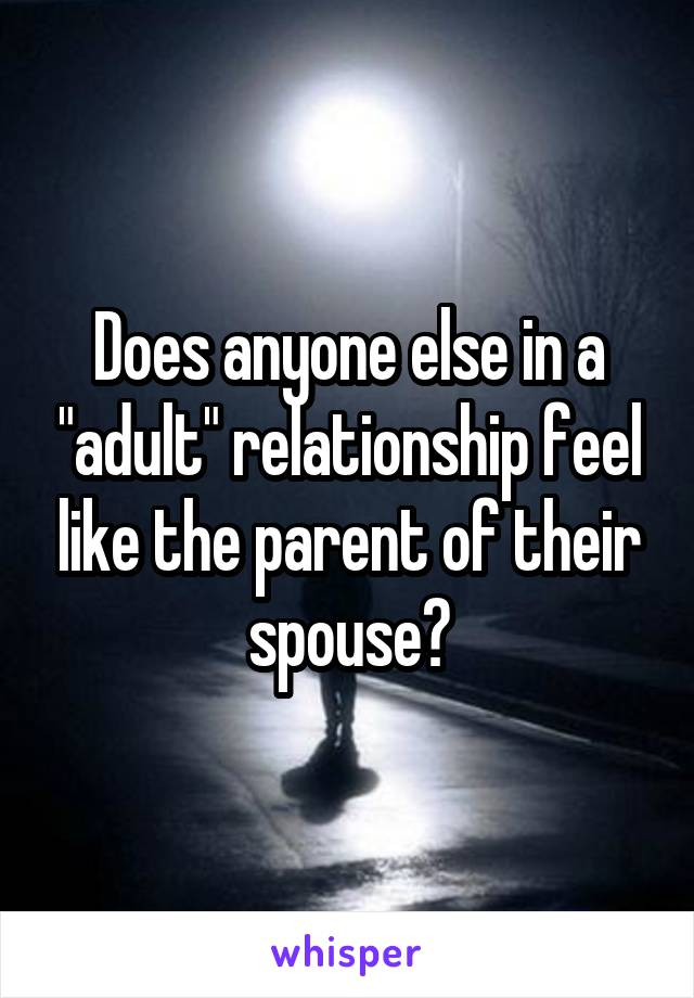 """Does anyone else in a """"adult"""" relationship feel like the parent of their spouse?"""