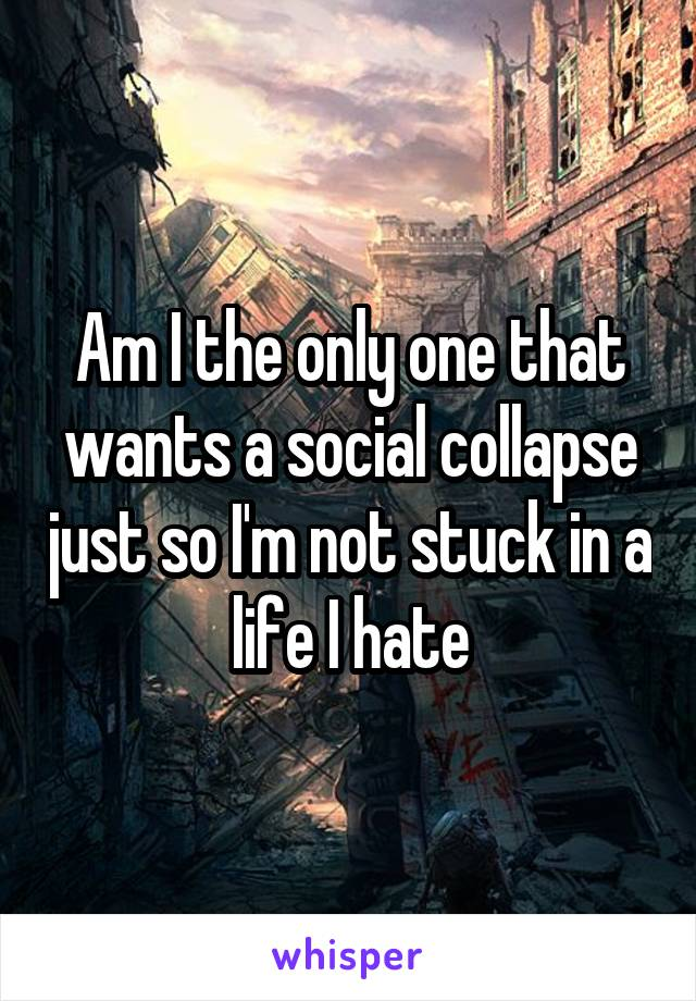Am I the only one that wants a social collapse just so I'm not stuck in a life I hate