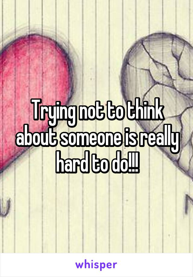 Trying not to think about someone is really hard to do!!!