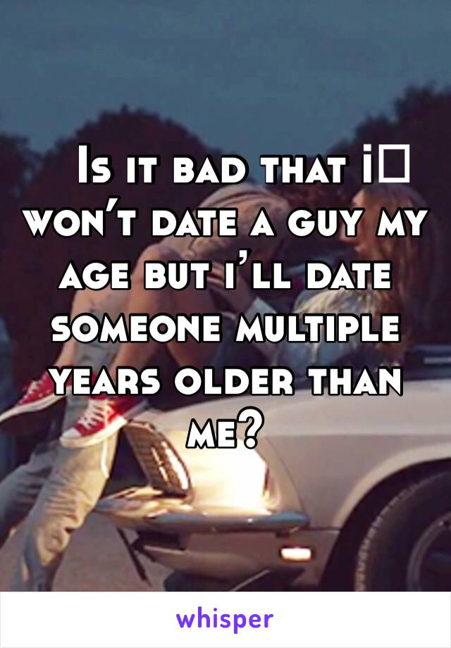 Is it bad that i️ won't date a guy my age but i'll date someone multiple years older than me?