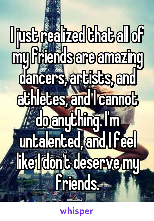 I just realized that all of my friends are amazing dancers, artists, and athletes, and I cannot do anything. I'm untalented, and I feel like I don't deserve my friends.