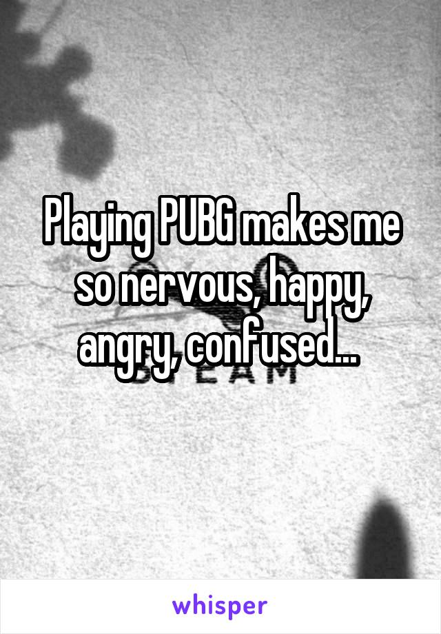 Playing PUBG makes me so nervous, happy, angry, confused...