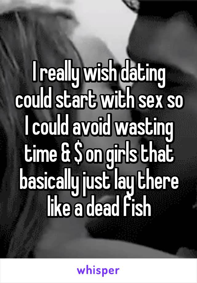 I really wish dating could start with sex so I could avoid wasting time & $ on girls that basically just lay there like a dead fish