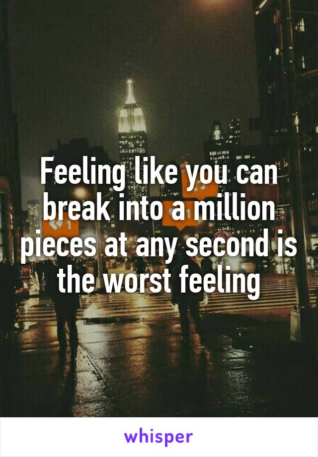 Feeling like you can break into a million pieces at any second is the worst feeling
