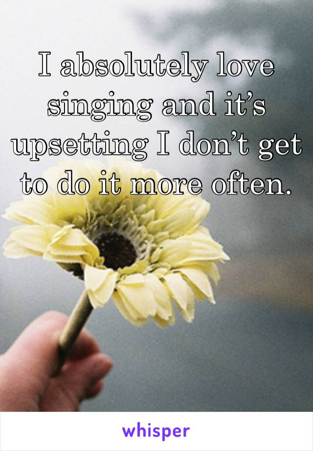 I absolutely love singing and it's upsetting I don't get to do it more often.