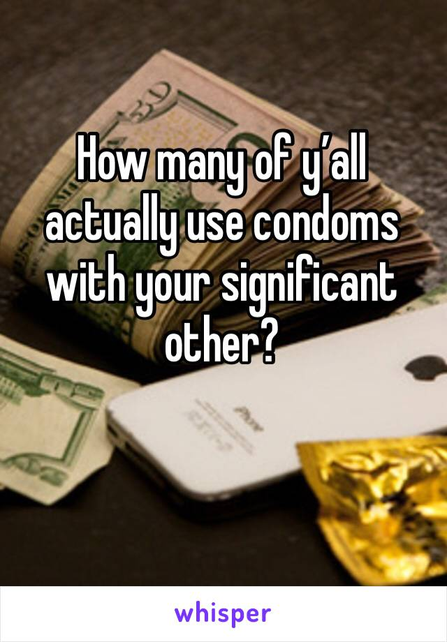 How many of y'all actually use condoms with your significant other?