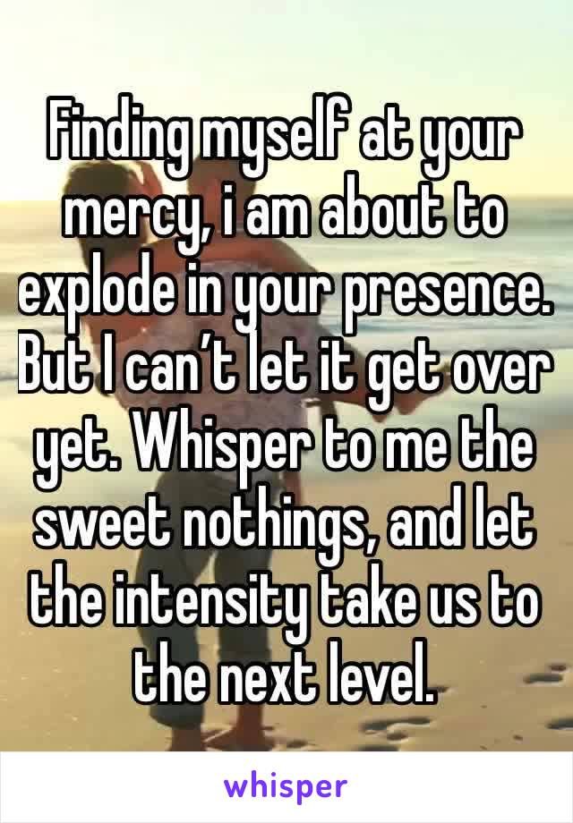 Finding myself at your mercy, i am about to explode in your presence. But I can't let it get over yet. Whisper to me the sweet nothings, and let the intensity take us to the next level.