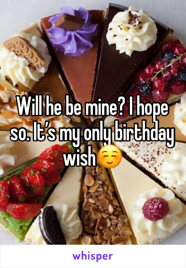 Will he be mine? I hope so. It's my only birthday wish☺️