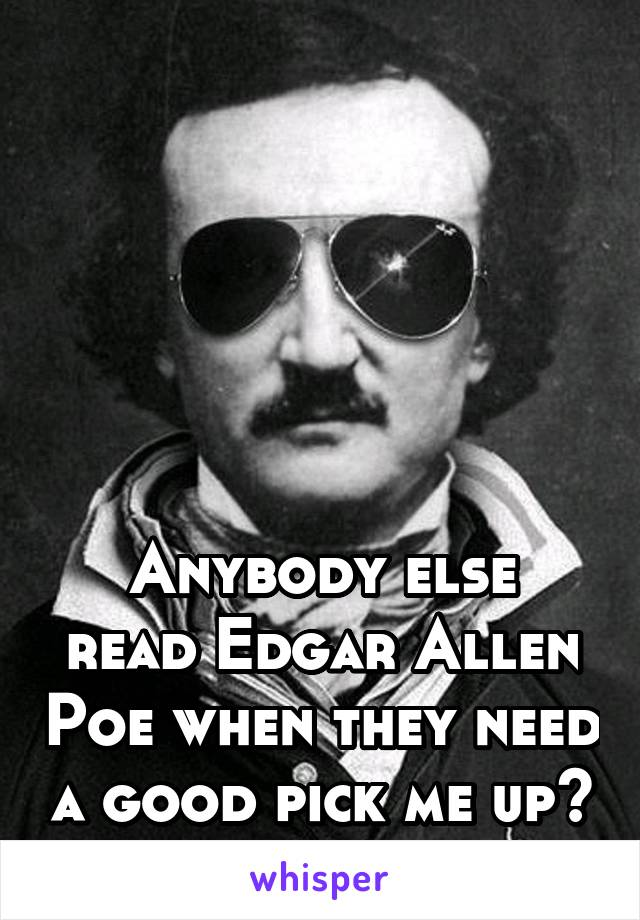 Anybody else read Edgar Allen Poe when they need a good pick me up?