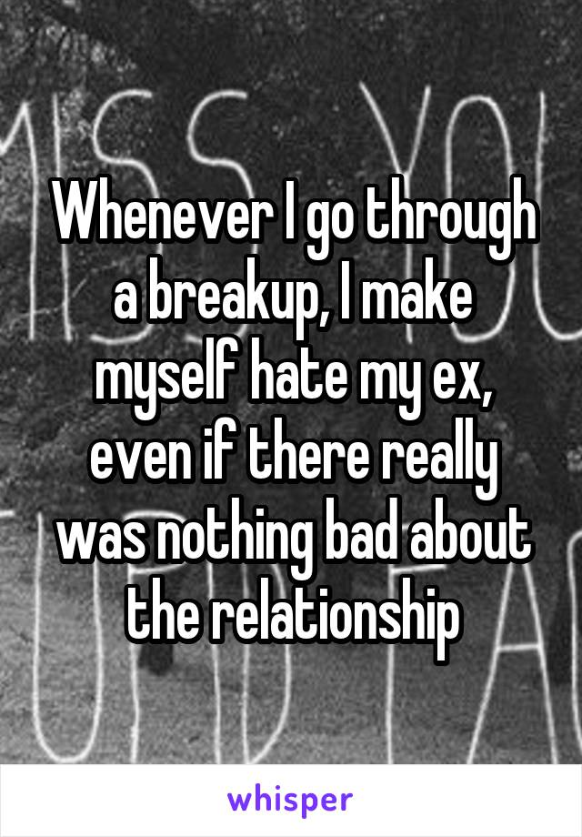 Whenever I go through a breakup, I make myself hate my ex, even if there really was nothing bad about the relationship
