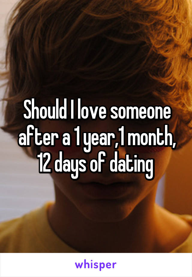 Should I love someone after a 1 year,1 month, 12 days of dating