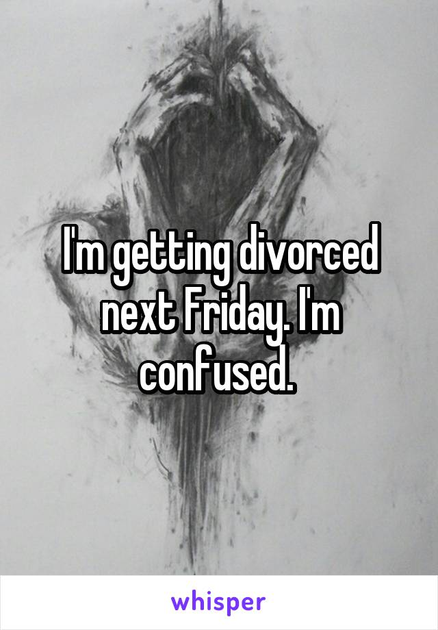 I'm getting divorced next Friday. I'm confused.