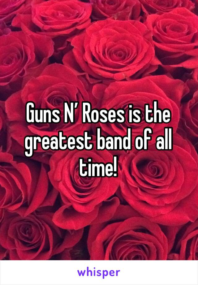 Guns N' Roses is the greatest band of all time!