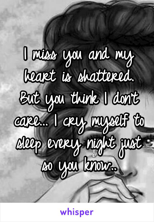 I miss you and my heart is shattered. But you think I don't care... I cry myself to sleep every night just so you know..