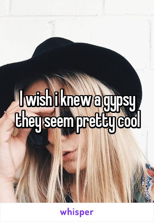 I wish i knew a gypsy they seem pretty cool