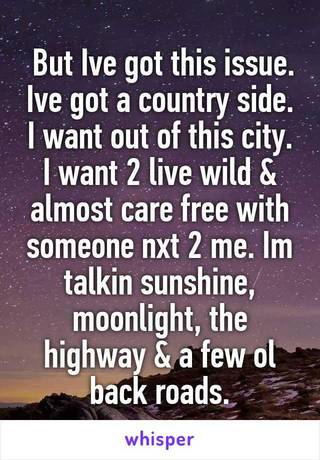 But Ive got this issue. Ive got a country side. I want out of this city. I want 2 live wild & almost care free with someone nxt 2 me. Im talkin sunshine, moonlight, the highway & a few ol back roads.