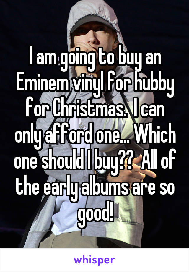 I am going to buy an Eminem vinyl for hubby for Christmas.  I can only afford one... Which one should I buy??  All of the early albums are so good!
