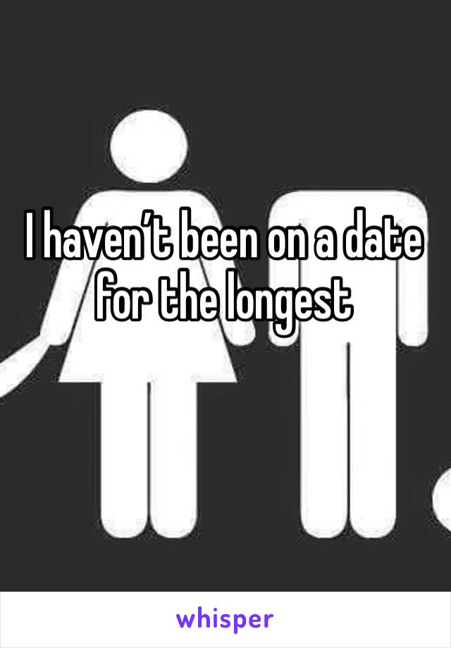 I haven't been on a date for the longest