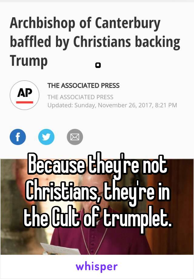 .    Because they're not Christians, they're in the Cult of trumplet.