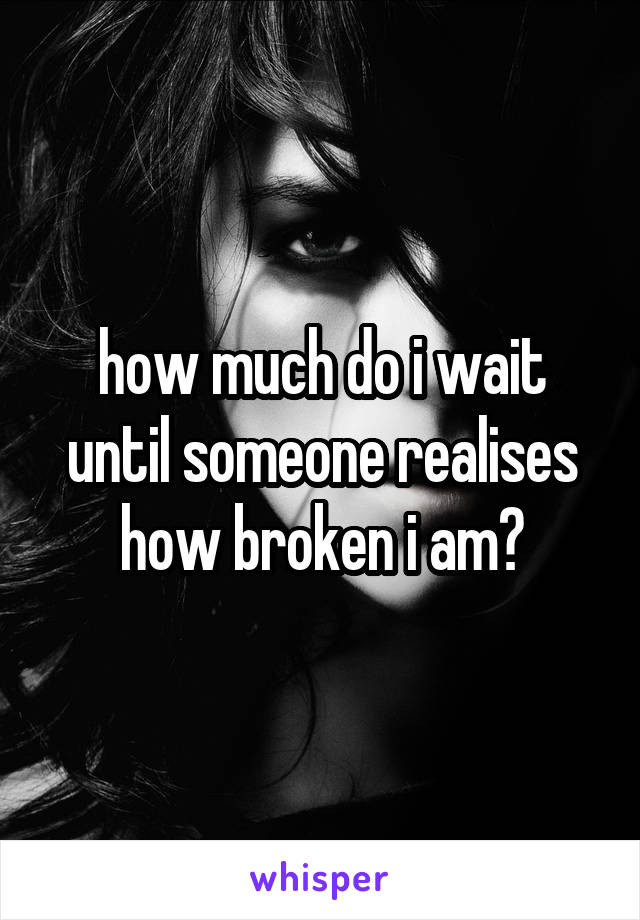 how much do i wait until someone realises how broken i am?