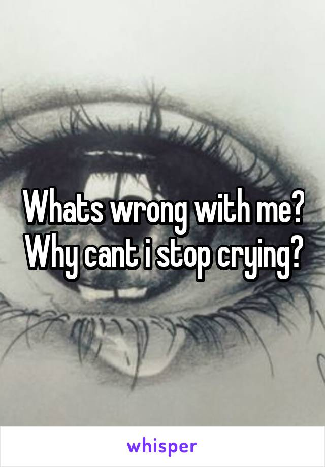 Whats wrong with me? Why cant i stop crying?