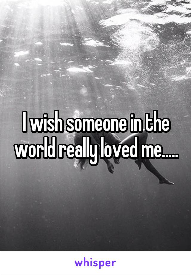 I wish someone in the world really loved me.....
