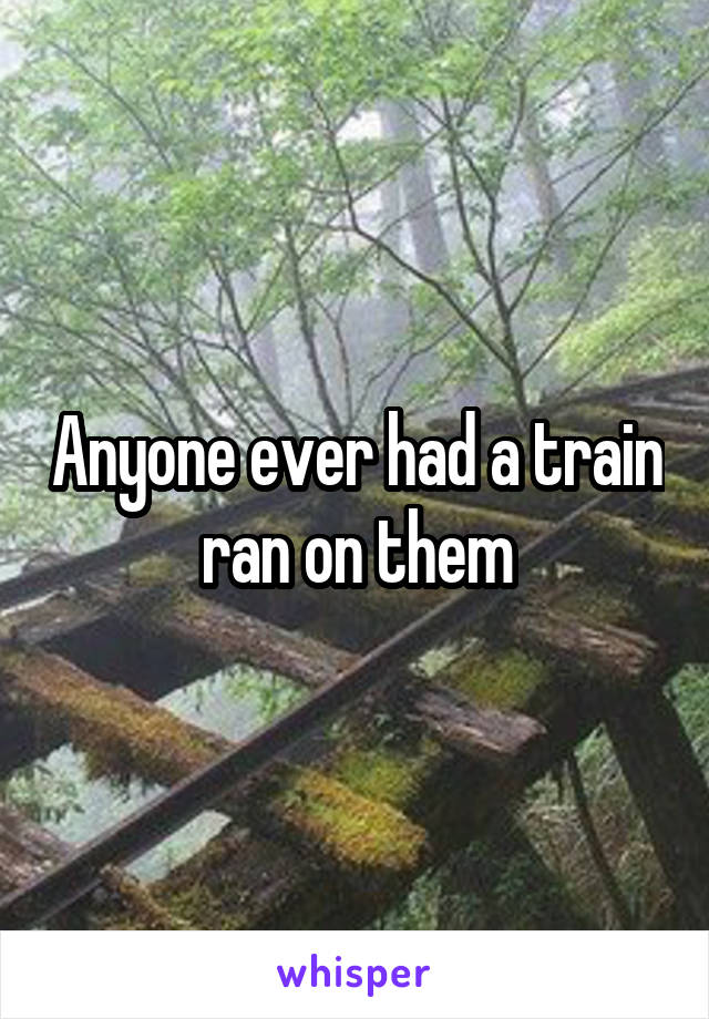 Anyone ever had a train ran on them