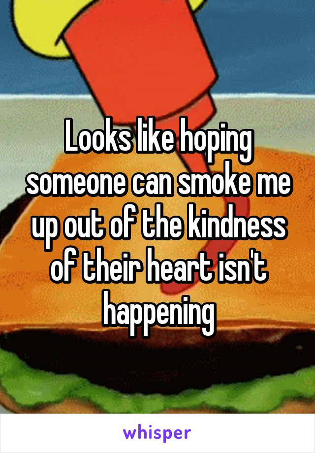 Looks like hoping someone can smoke me up out of the kindness of their heart isn't happening