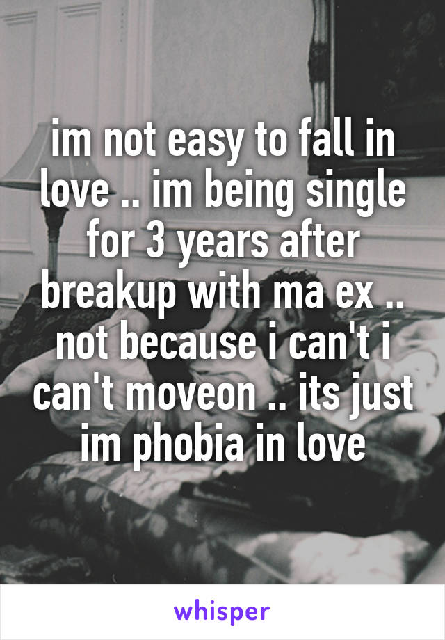 im not easy to fall in love .. im being single for 3 years after breakup with ma ex .. not because i can't i can't moveon .. its just im phobia in love
